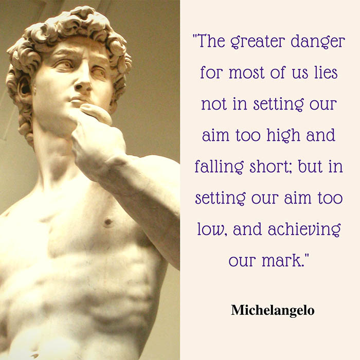"the greater danger for most of Discoveries, thoughts and actions ""the greater danger for most of us lies not in setting our aim too high and falling short but in setting our aim too low, and achieving our mark"" ― michelangelo buonarroti menu skip to content."